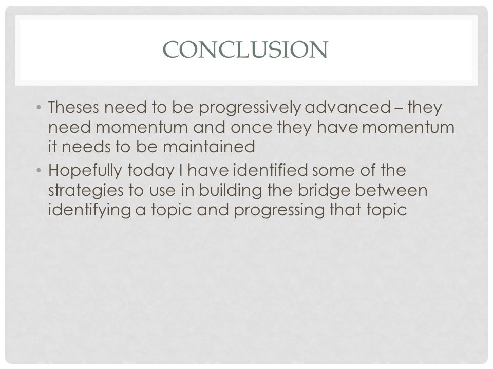CONCLUSION Theses need to be progressively advanced – they need momentum and once they have momentum it needs to be maintained Hopefully today I have identified some of the strategies to use in building the bridge between identifying a topic and progressing that topic