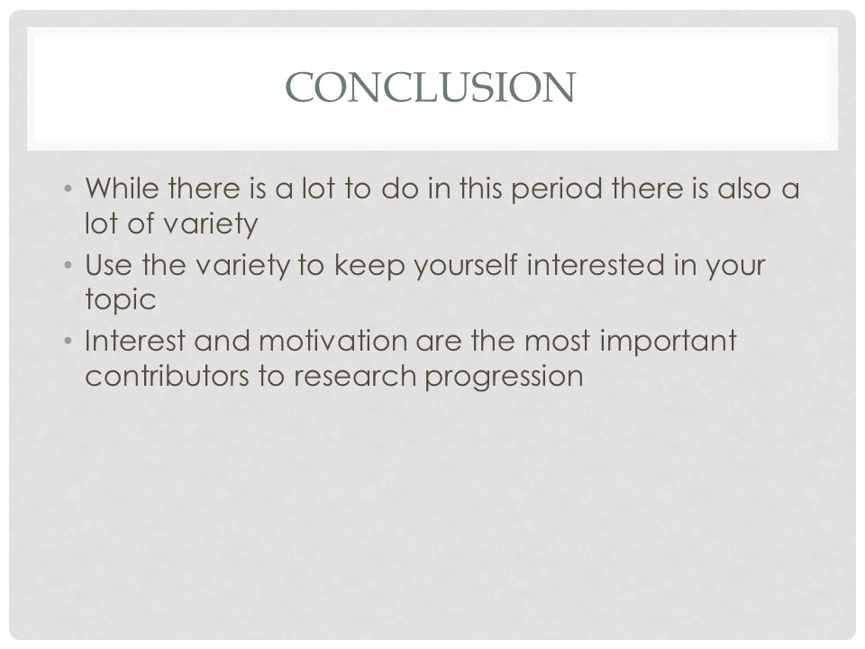 CONCLUSION While there is a lot to do in this period there is also a lot of variety Use the variety to keep yourself interested in your topic Interest and motivation are the most important contributors to research progression