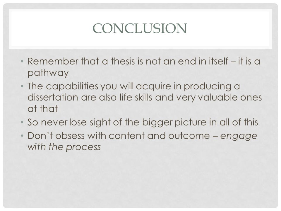 CONCLUSION Remember that a thesis is not an end in itself – it is a pathway The capabilities you will acquire in producing a dissertation are also life skills and very valuable ones at that So never lose sight of the bigger picture in all of this Don't obsess with content and outcome – engage with the process
