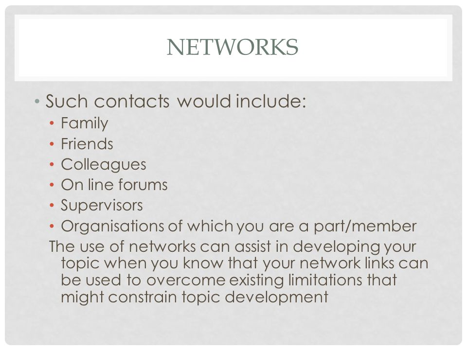 NETWORKS Such contacts would include: Family Friends Colleagues On line forums Supervisors Organisations of which you are a part/member The use of net