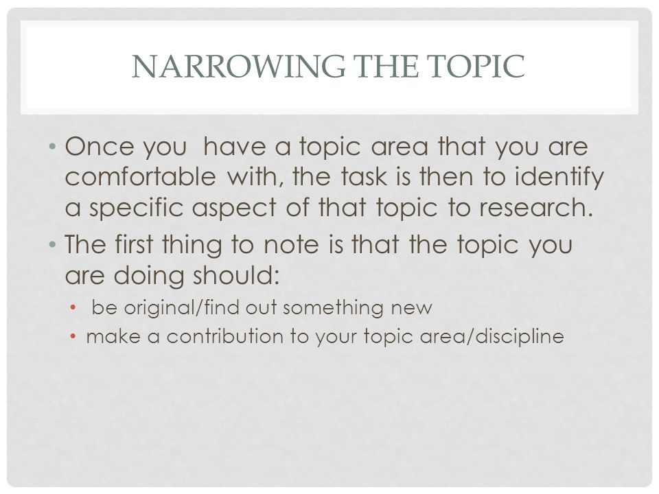 NARROWING THE TOPIC Once you have a topic area that you are comfortable with, the task is then to identify a specific aspect of that topic to research