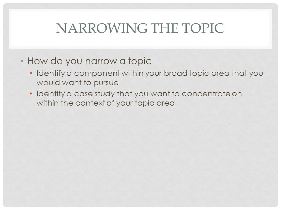 NARROWING THE TOPIC How do you narrow a topic Identify a component within your broad topic area that you would want to pursue Identify a case study that you want to concentrate on within the context of your topic area