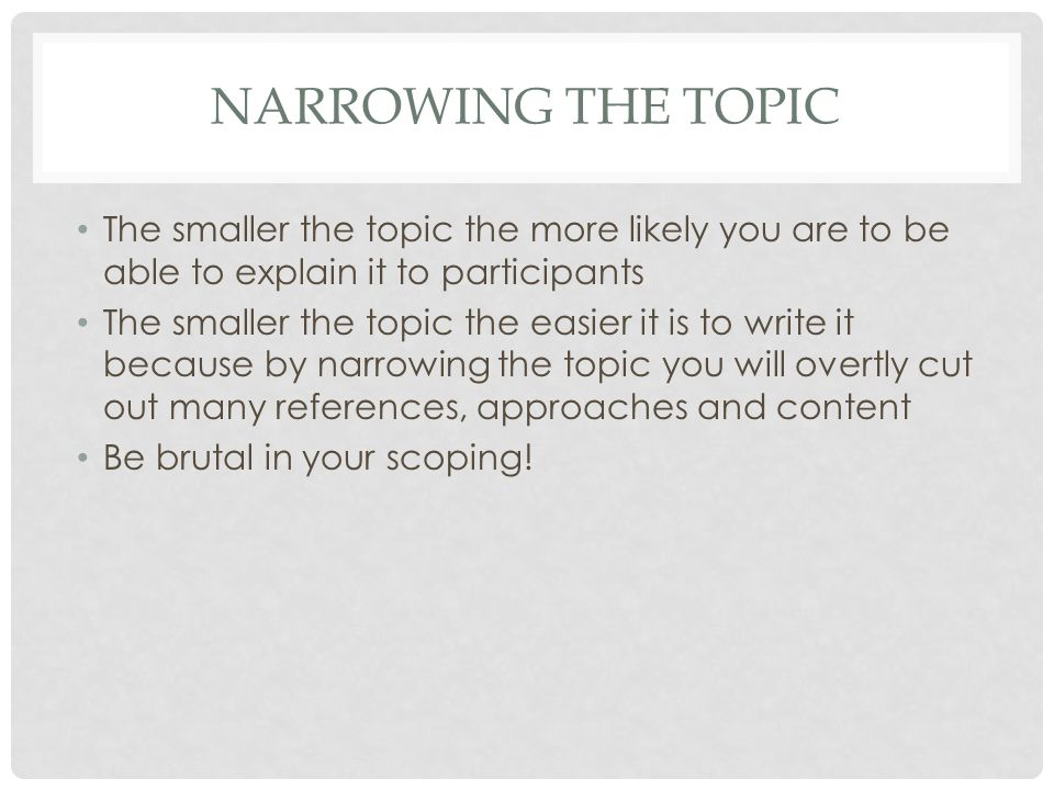 NARROWING THE TOPIC The smaller the topic the more likely you are to be able to explain it to participants The smaller the topic the easier it is to write it because by narrowing the topic you will overtly cut out many references, approaches and content Be brutal in your scoping!