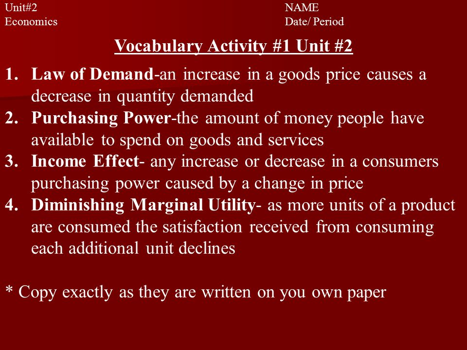 Unit#2 NAME EconomicsDate/ Period Vocabulary Activity #1 Unit #2 1.Law of Demand-an increase in a goods price causes a decrease in quantity demanded 2