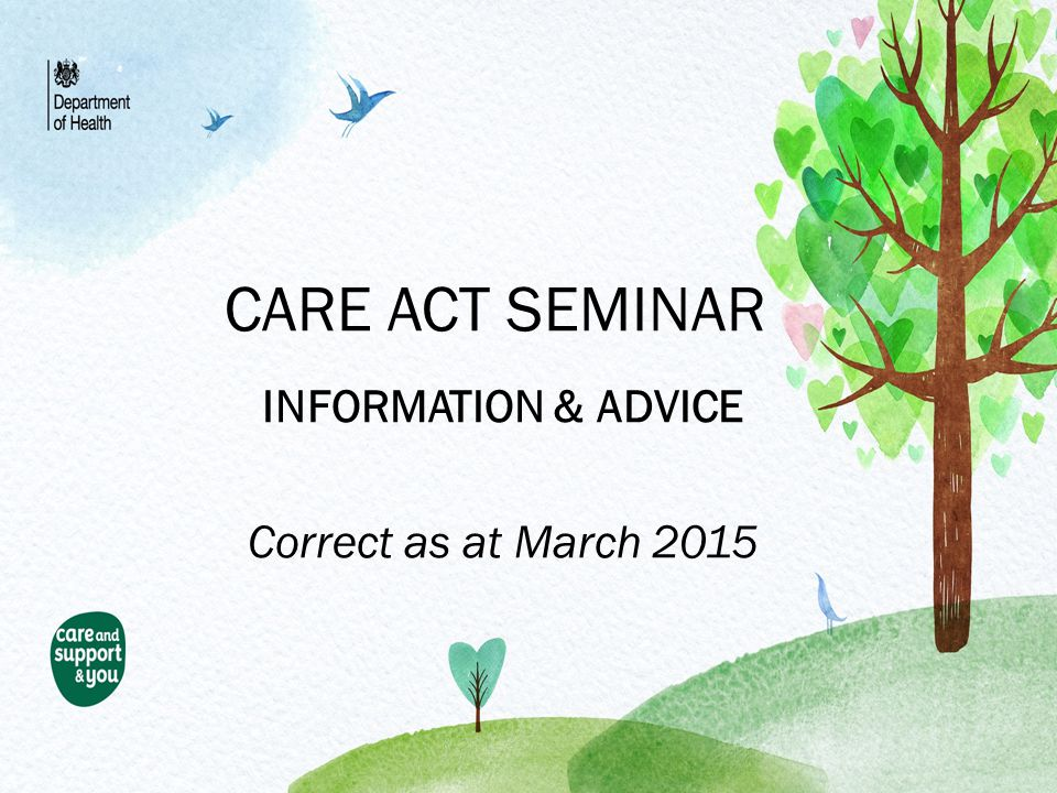 CARE ACT SEMINAR INFORMATION & ADVICE Correct as at March 2015