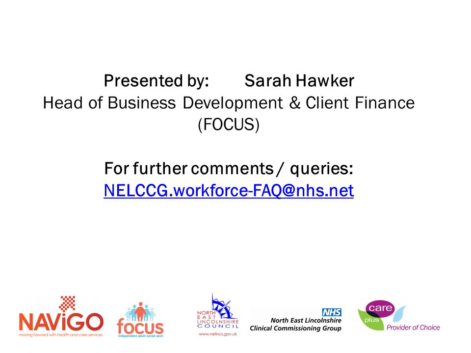 Presented by:Sarah Hawker Head of Business Development & Client Finance (FOCUS) For further comments / queries: NELCCG.workforce-FAQ@nhs.net NELCCG.workforce-FAQ@nhs.net