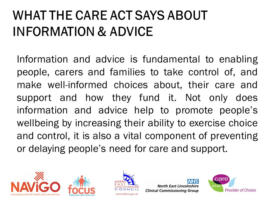 Information and advice is fundamental to enabling people, carers and families to take control of, and make well-informed choices about, their care and support and how they fund it.