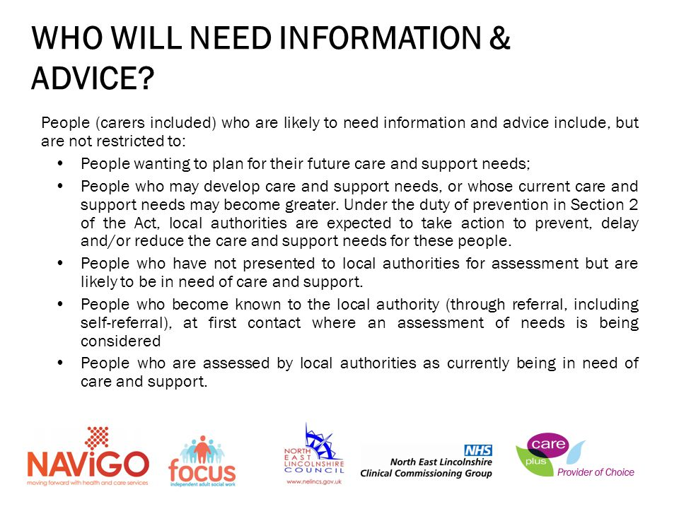 People (carers included) who are likely to need information and advice include, but are not restricted to: People wanting to plan for their future care and support needs; People who may develop care and support needs, or whose current care and support needs may become greater.