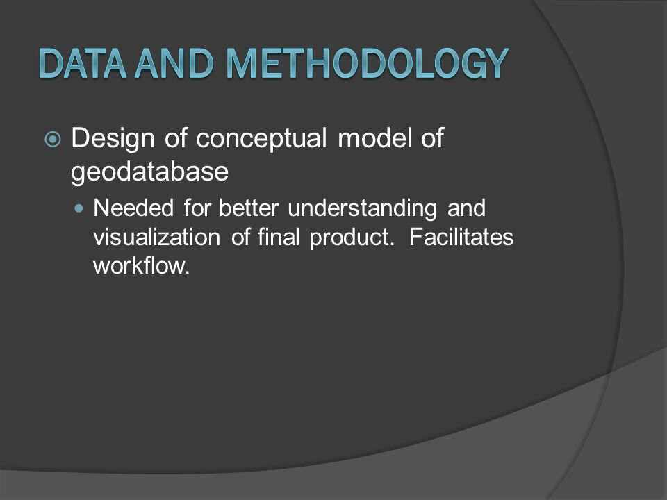  Design of conceptual model of geodatabase Needed for better understanding and visualization of final product. Facilitates workflow.