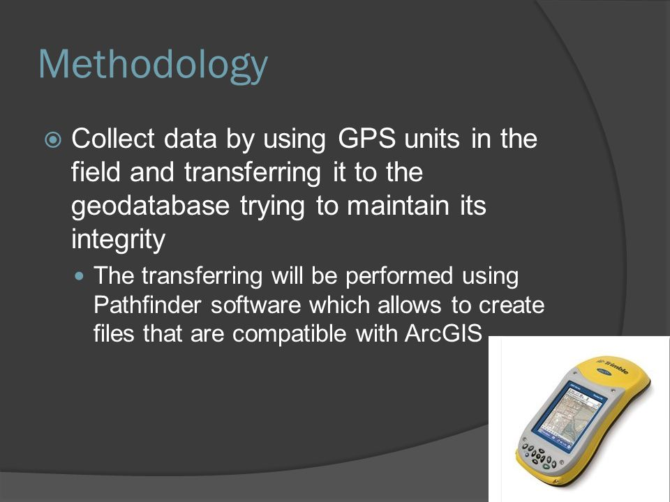 Methodology  Collect data by using GPS units in the field and transferring it to the geodatabase trying to maintain its integrity The transferring wi