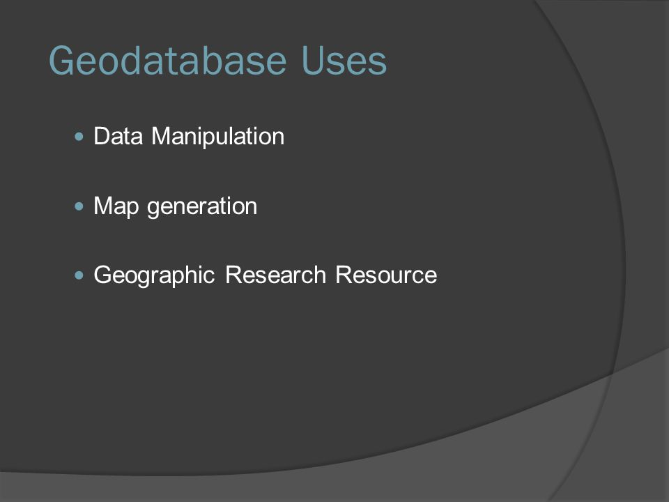 Geodatabase Uses Data Manipulation Map generation Geographic Research Resource