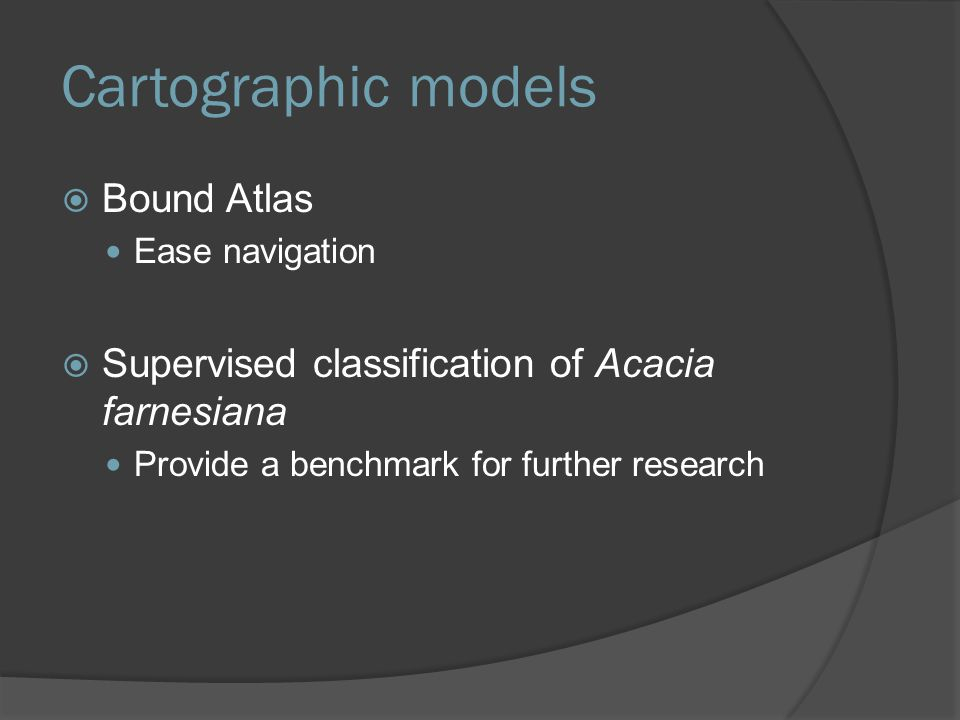 Cartographic models  Bound Atlas Ease navigation  Supervised classification of Acacia farnesiana Provide a benchmark for further research