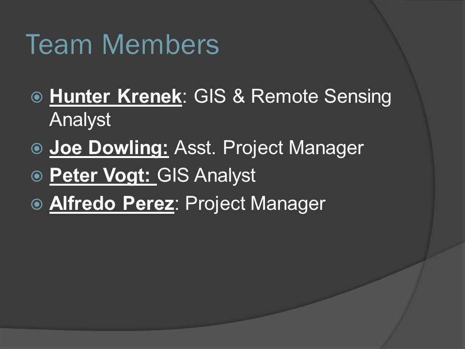 Team Members  Hunter Krenek: GIS & Remote Sensing Analyst  Joe Dowling: Asst. Project Manager  Peter Vogt: GIS Analyst  Alfredo Perez: Project Man