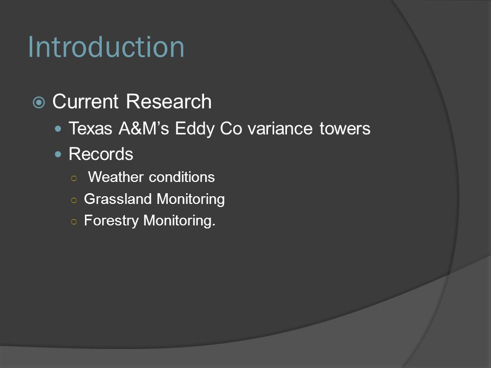 Introduction  Current Research Texas A&M's Eddy Co variance towers Records ○ Weather conditions ○ Grassland Monitoring ○ Forestry Monitoring.