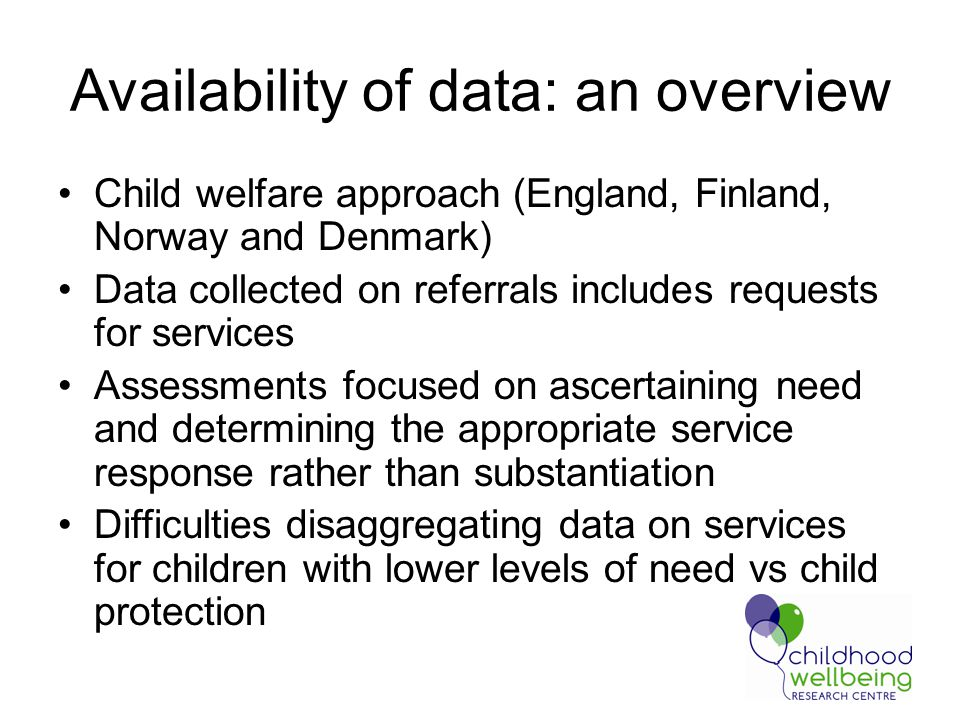 Availability of data: an overview Child welfare approach (England, Finland, Norway and Denmark) Data collected on referrals includes requests for services Assessments focused on ascertaining need and determining the appropriate service response rather than substantiation Difficulties disaggregating data on services for children with lower levels of need vs child protection