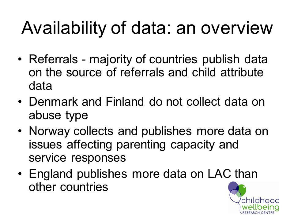 Availability of data: an overview Referrals - majority of countries publish data on the source of referrals and child attribute data Denmark and Finland do not collect data on abuse type Norway collects and publishes more data on issues affecting parenting capacity and service responses England publishes more data on LAC than other countries