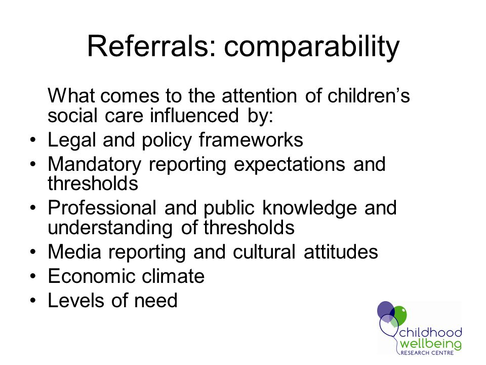 Referrals: comparability What comes to the attention of children's social care influenced by: Legal and policy frameworks Mandatory reporting expectations and thresholds Professional and public knowledge and understanding of thresholds Media reporting and cultural attitudes Economic climate Levels of need
