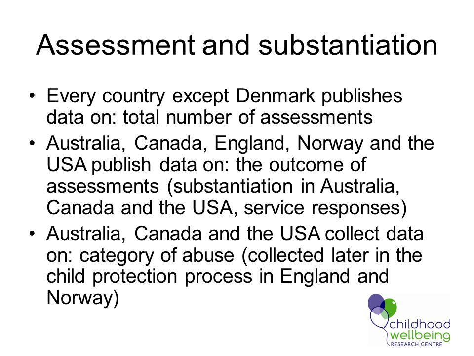 Assessment and substantiation Every country except Denmark publishes data on: total number of assessments Australia, Canada, England, Norway and the USA publish data on: the outcome of assessments (substantiation in Australia, Canada and the USA, service responses) Australia, Canada and the USA collect data on: category of abuse (collected later in the child protection process in England and Norway)