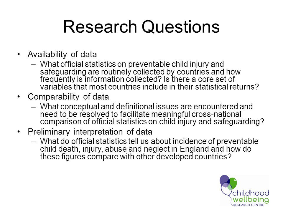 Research Questions Availability of data –What official statistics on preventable child injury and safeguarding are routinely collected by countries and how frequently is information collected.