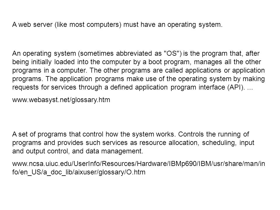 An operating system (sometimes abbreviated as OS ) is the program that, after being initially loaded into the computer by a boot program, manages all the other programs in a computer.