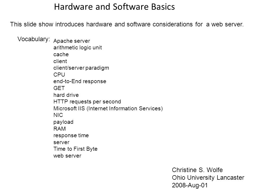 Hardware and Software Basics Christine S. Wolfe Ohio University Lancaster 2008-Aug-01 Vocabulary: This slide show introduces hardware and software con