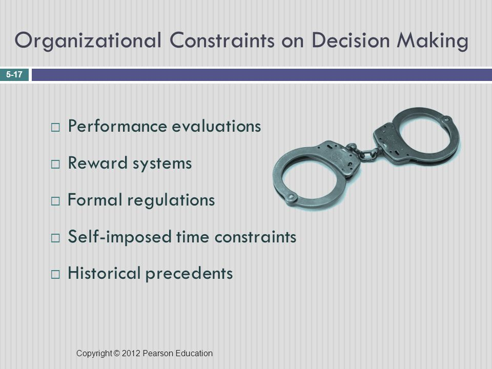 Copyright © 2012 Pearson Education Organizational Constraints on Decision Making 5-17  Performance evaluations  Reward systems  Formal regulations  Self-imposed time constraints  Historical precedents