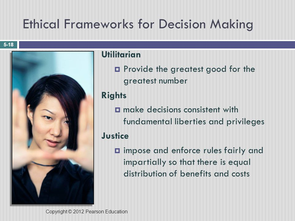 Copyright © 2012 Pearson Education Ethical Frameworks for Decision Making 5-18 Utilitarian  Provide the greatest good for the greatest number Rights  make decisions consistent with fundamental liberties and privileges Justice  impose and enforce rules fairly and impartially so that there is equal distribution of benefits and costs