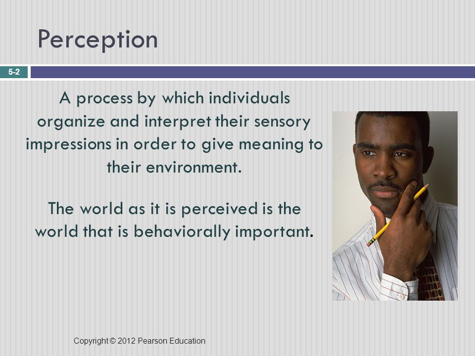 Copyright © 2012 Pearson Education Perception 5-2 A process by which individuals organize and interpret their sensory impressions in order to give meaning to their environment.
