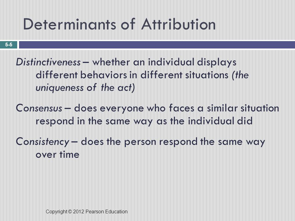 Copyright © 2012 Pearson Education Determinants of Attribution 5-5 Distinctiveness – whether an individual displays different behaviors in different situations (the uniqueness of the act) Consensus – does everyone who faces a similar situation respond in the same way as the individual did Consistency – does the person respond the same way over time