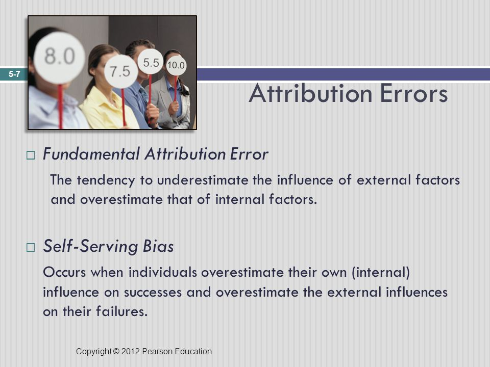 Copyright © 2012 Pearson Education Attribution Errors 5-7  Fundamental Attribution Error The tendency to underestimate the influence of external factors and overestimate that of internal factors.