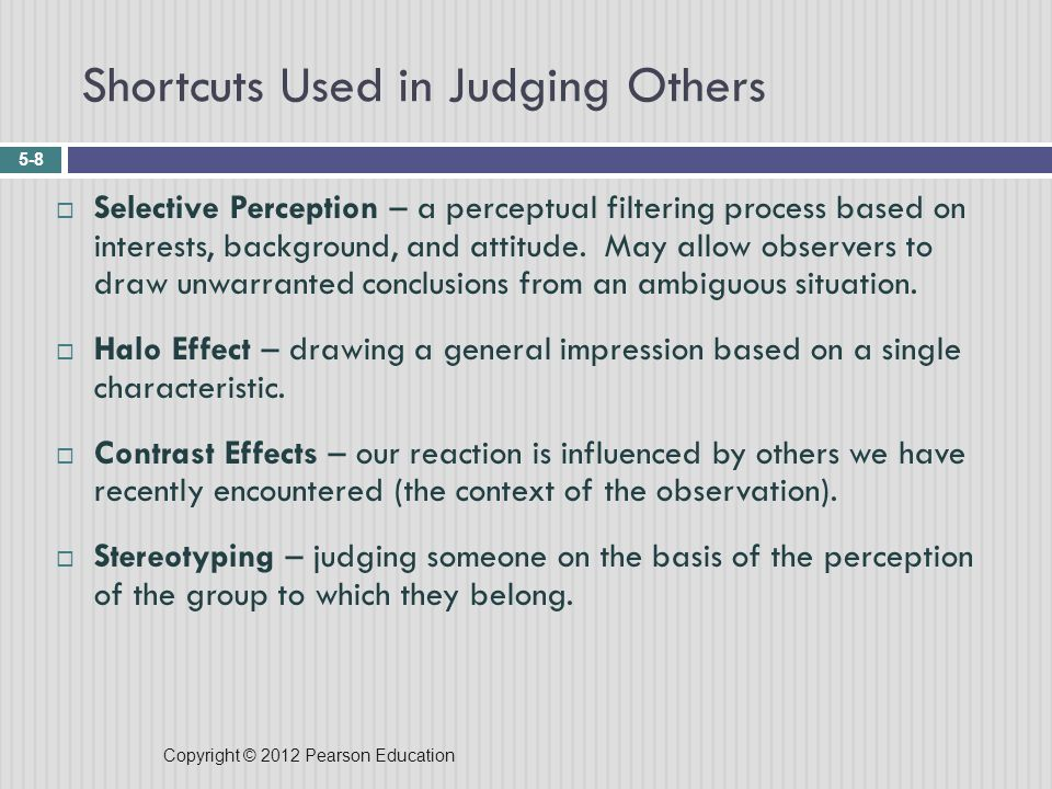 Copyright © 2012 Pearson Education Shortcuts Used in Judging Others 5-8  Selective Perception – a perceptual filtering process based on interests, background, and attitude.