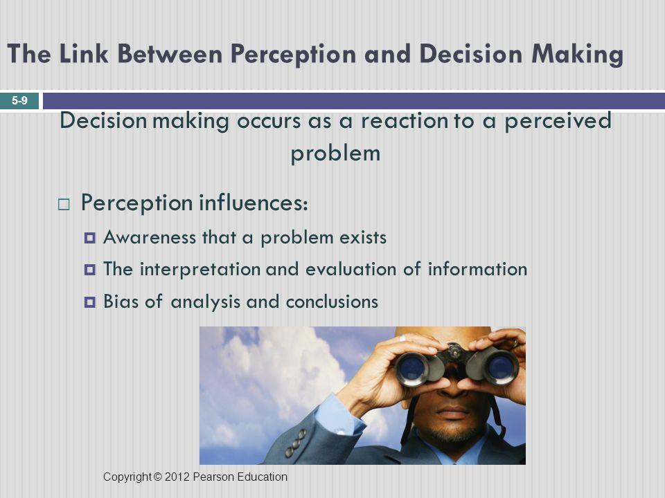 Copyright © 2012 Pearson Education The Link Between Perception and Decision Making 5-9 Decision making occurs as a reaction to a perceived problem  Perception influences:  Awareness that a problem exists  The interpretation and evaluation of information  Bias of analysis and conclusions