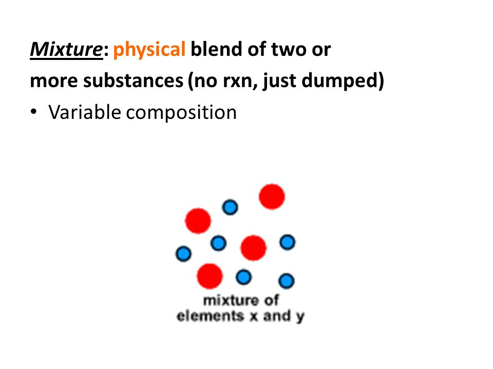 Mixture: physical blend of two or more substances (no rxn, just dumped) Variable composition