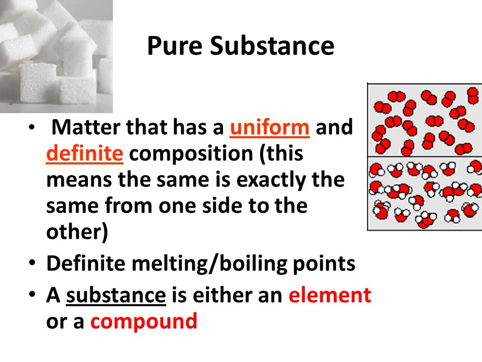 Pure Substance Matter that has a uniform and definite composition (this means the same is exactly the same from one side to the other) Definite melting/boiling points A substance is either an element or a compound