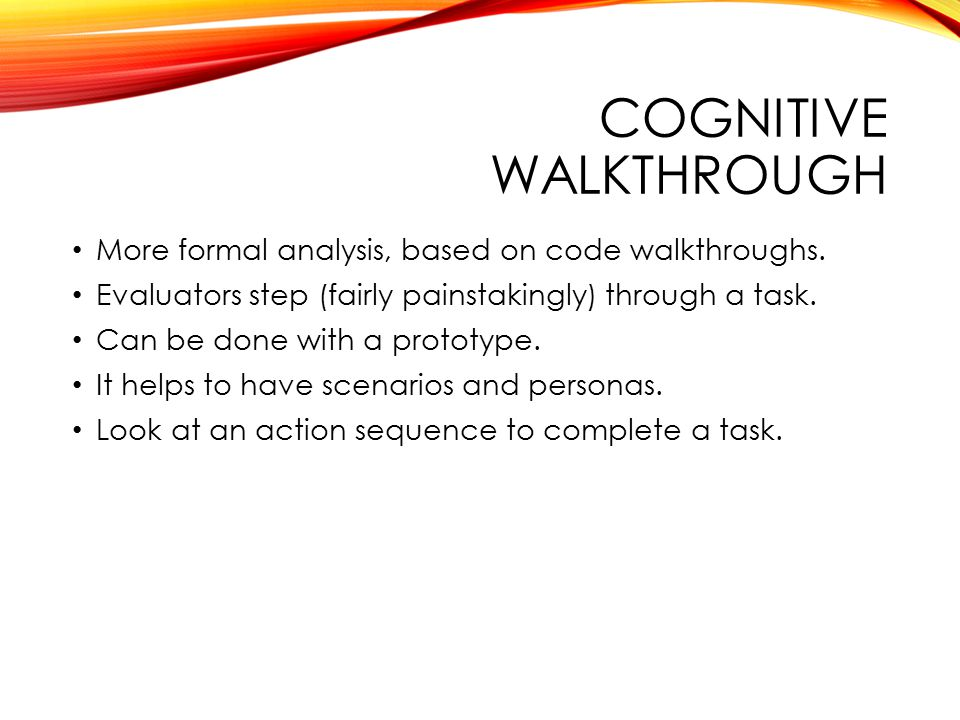 COGNITIVE WALKTHROUGH More formal analysis, based on code walkthroughs. Evaluators step (fairly painstakingly) through a task. Can be done with a prot