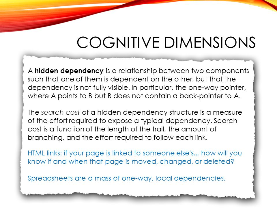 COGNITIVE DIMENSIONS A hidden dependency is a relationship between two components such that one of them is dependent on the other, but that the dependency is not fully visible.