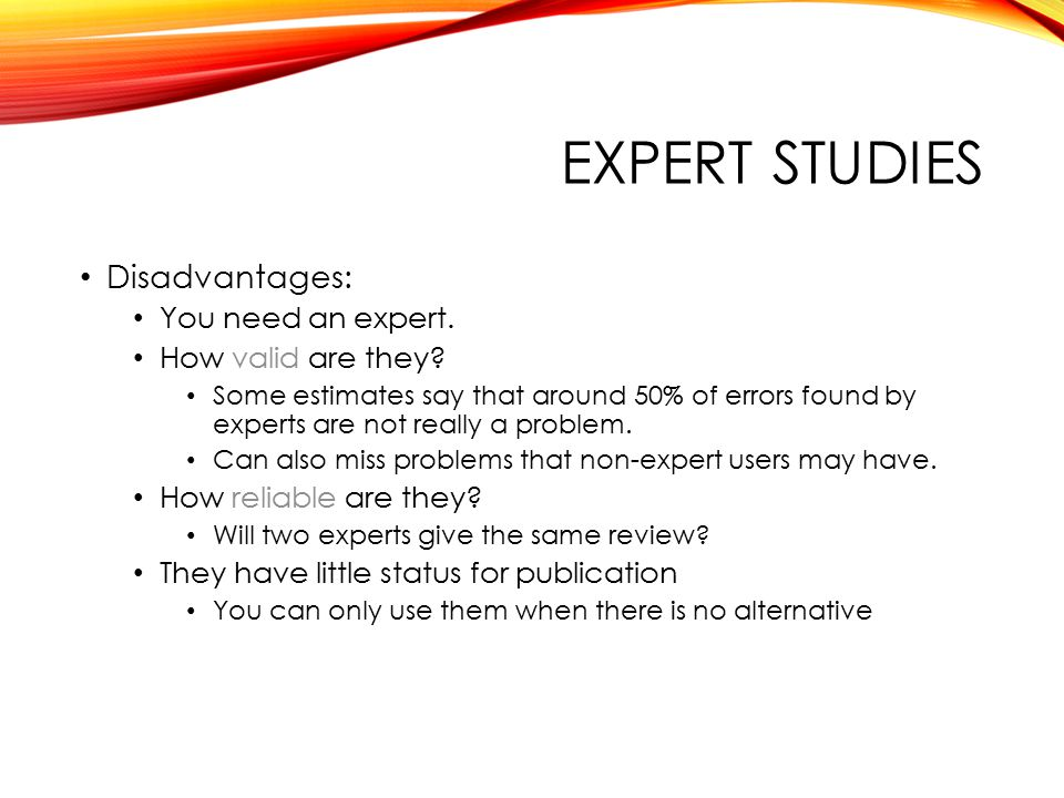 EXPERT STUDIES Disadvantages: You need an expert. How valid are they.