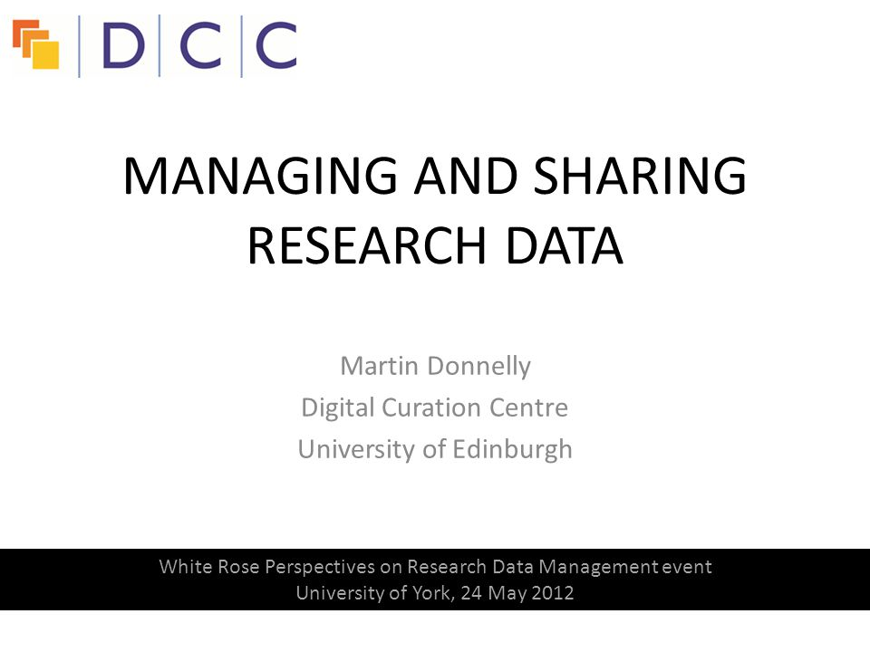 Martin Donnelly Digital Curation Centre University of Edinburgh MANAGING AND SHARING RESEARCH DATA White Rose Perspectives on Research Data Management event University of York, 24 May 2012