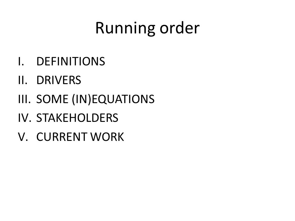 Running order I.DEFINITIONS II.DRIVERS III.SOME (IN)EQUATIONS IV.STAKEHOLDERS V.CURRENT WORK