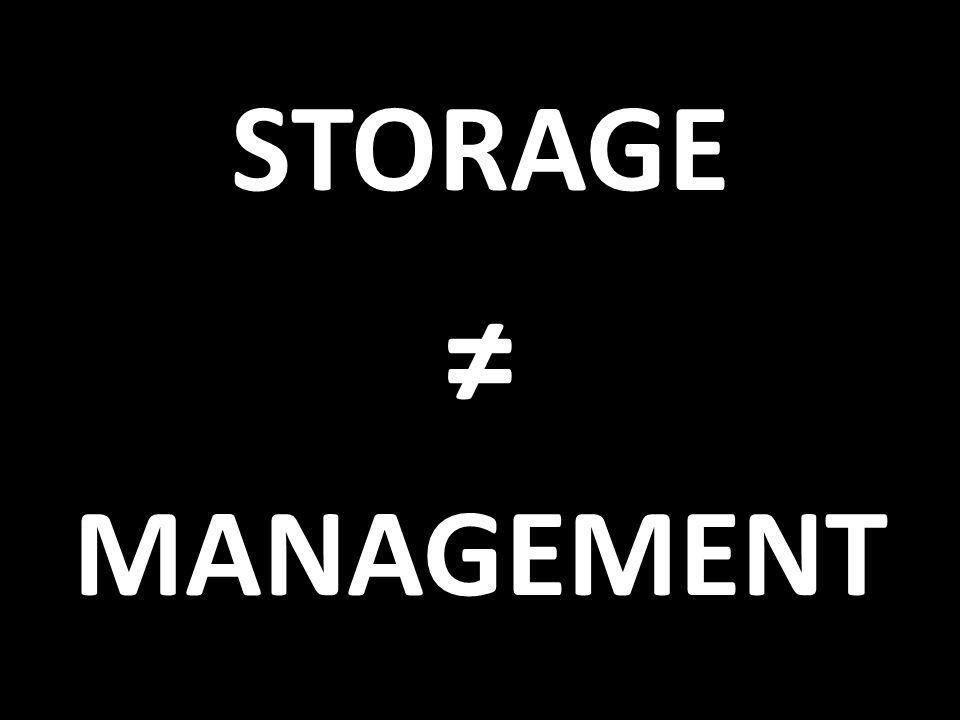 STORAGE ≠ MANAGEMENT