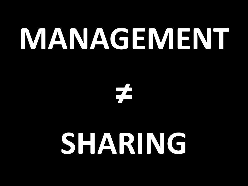 MANAGEMENT ≠ SHARING