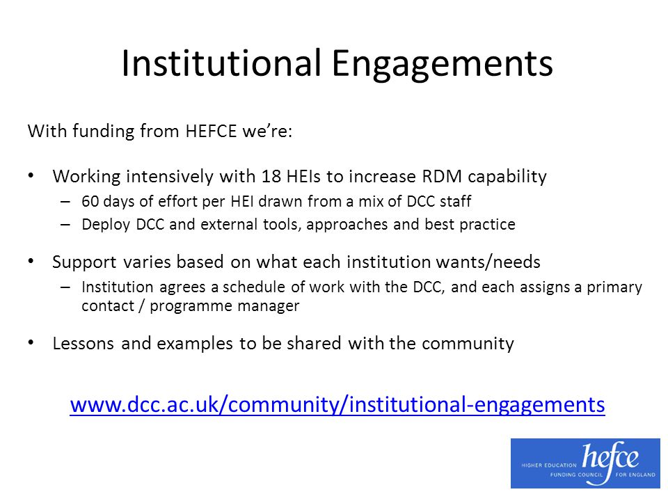 Institutional Engagements With funding from HEFCE we're: Working intensively with 18 HEIs to increase RDM capability – 60 days of effort per HEI drawn from a mix of DCC staff – Deploy DCC and external tools, approaches and best practice Support varies based on what each institution wants/needs – Institution agrees a schedule of work with the DCC, and each assigns a primary contact / programme manager Lessons and examples to be shared with the community www.dcc.ac.uk/community/institutional-engagements