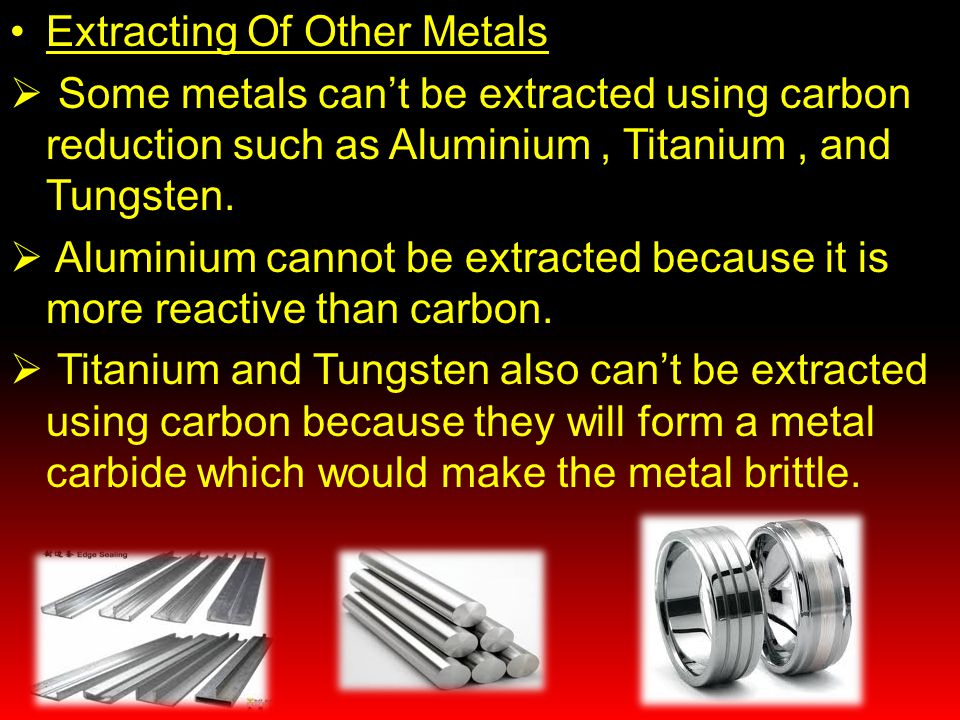 Extracting Of Other Metals  Some metals can't be extracted using carbon reduction such as Aluminium, Titanium, and Tungsten.  Aluminium cannot be ex