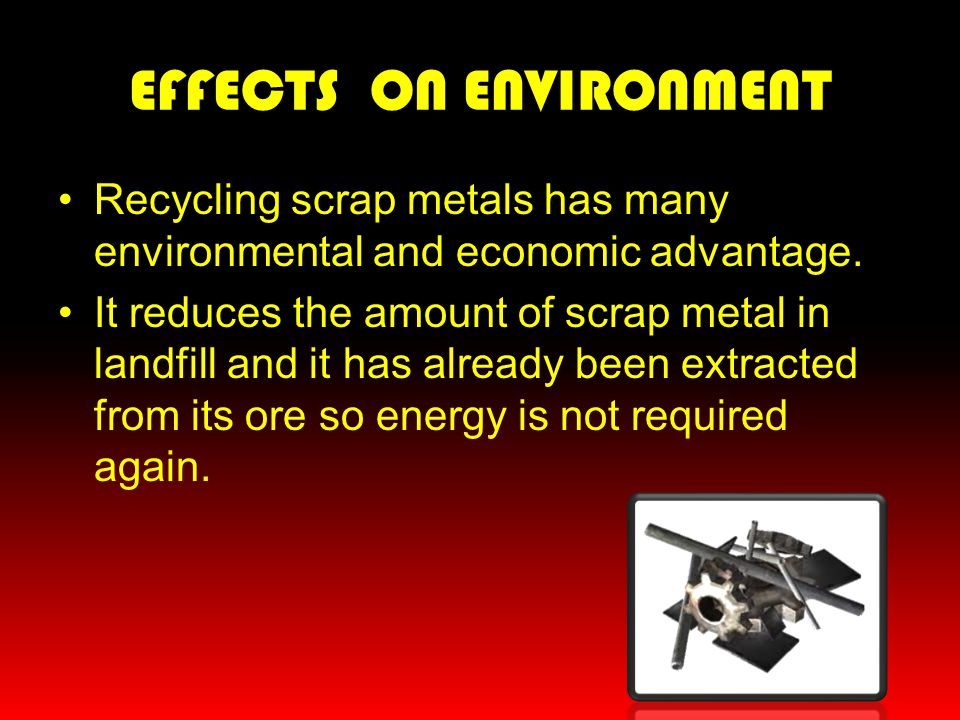 EFFECTS ON ENVIRONMENT Recycling scrap metals has many environmental and economic advantage. It reduces the amount of scrap metal in landfill and it h