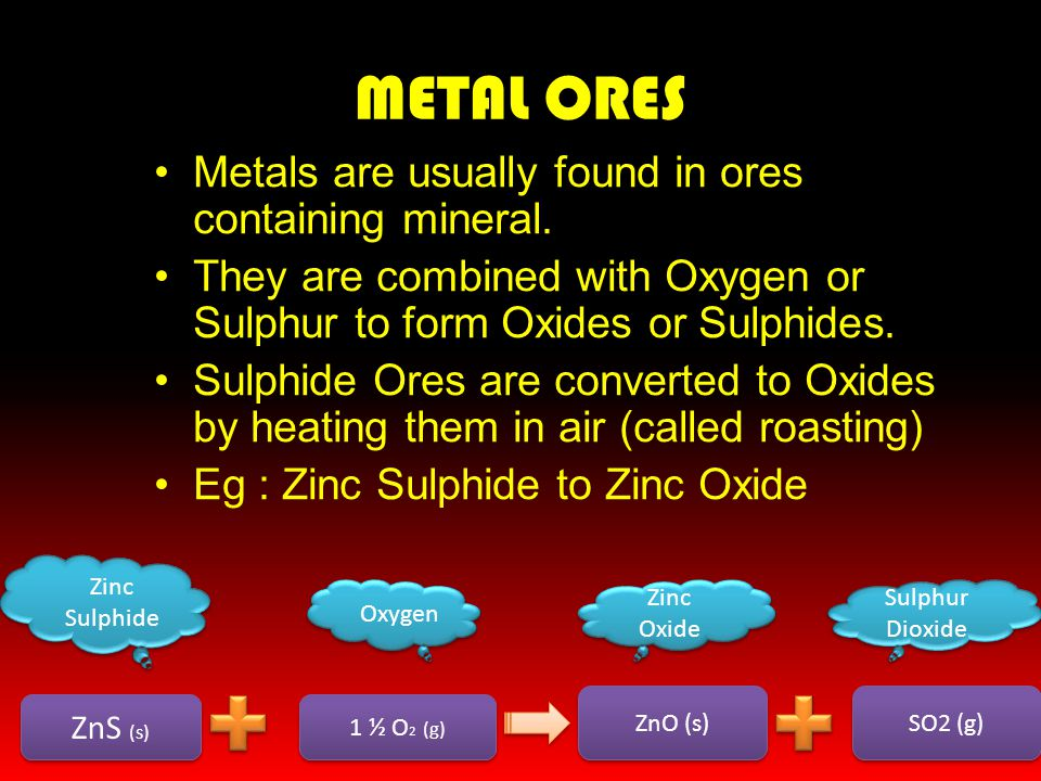METAL ORES Metals are usually found in ores containing mineral. They are combined with Oxygen or Sulphur to form Oxides or Sulphides. Sulphide Ores ar