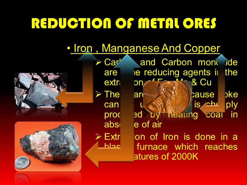 REDUCTION OF METAL ORES  Carbon and Carbon monoxide are the reducing agents in the extraction of Fe, Mn & Cu  These are cheap because coke can be us