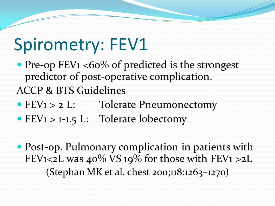 Spirometry: FEV1 BTS Guidelines compiled on data from > 2000 patients in 3 large series Mortality Rate < 5% FEV1 >1.5L for Lobectomy FEV1> 2L or >80% predicted for pneumonectomy (Beckles MA et al., CHEST 2003; 123:105S-114S)