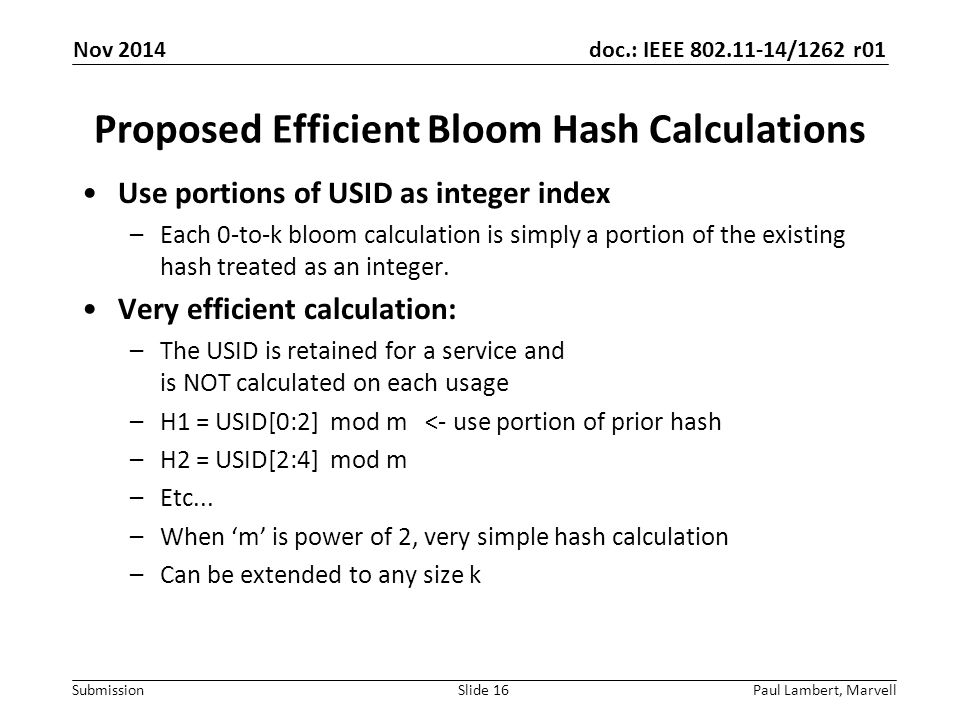 doc.: IEEE 802.11-14/1262 r01 Submission Proposed Efficient Bloom Hash Calculations Use portions of USID as integer index –Each 0-to-k bloom calculation is simply a portion of the existing hash treated as an integer.