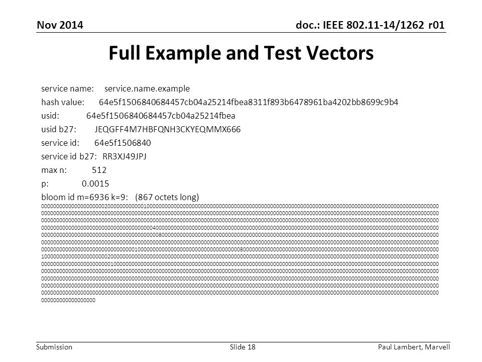 doc.: IEEE 802.11-14/1262 r01 Submission Full Example and Test Vectors service name: service.name.example hash value: 64e5f1506840684457cb04a25214fbea8311f893b6478961ba4202bb8699c9b4 usid: 64e5f1506840684457cb04a25214fbea usid b27: JEQGFF4M7HBFQNH3CKYEQMMX666 service id: 64e5f1506840 service id b27: RR3XJ49JPJ max n: 512 p: 0.0015 bloom id m=6936 k=9: (867 octets long) 000000000000000000000200000000000010000000000000000000000000000000000000000000000000000000000000000000000000000000000000000000000000 000000000000000000000000000000000000000000000000000000000000000000000000000000000000000000000000000000000000000000000000000000000000 000000000000000000000000000000000000000000000000000000000000000000000000000000000000000000000000000000000000000000000000000000000000 000000000000000000000000000000000000040000000000000000000000000000000000000000000000000000000000000000000000000000000000000000000000 000000000000000000000000000000000000000800000000000000000000000000000000000000000000000000000000000000000000000000000000000000000000 000000000000000000000000000000000000000000000000000000000000000000000000000000000000000000000000000000000000000000000000000000000000 000000000000000000000000000000010000000000000000000000000000000000800000000000000000000000000000000000000000000000000000000000000000 100000000000000000000020000000000000000000000000000000000000000000000000000000000000000000000000000000000000000000000000000000000000 000000000000000000000001000000000000000000000000000000000000000000000000000000000000000000000000000000000000000000000000000000000000 000000000000000000000000000000000000000000000000000000000000000000000000000000000000000000000000000000000000000000000000000000000000 000000000000000000000000000000000000000000000000000000000000000000000000000000000000000000000000000000000000000000000000000000000000 000000000000000000000000000000000000000000000000000000000000000000000000000000000000000000000000000000000000000000000000000000000000 000000000000000000000000000000000000000000000000000000000000000000000000000000000000000000000000000000000000000000000000000000000000 000000000000000000 Paul Lambert, MarvellSlide 18 Nov 2014