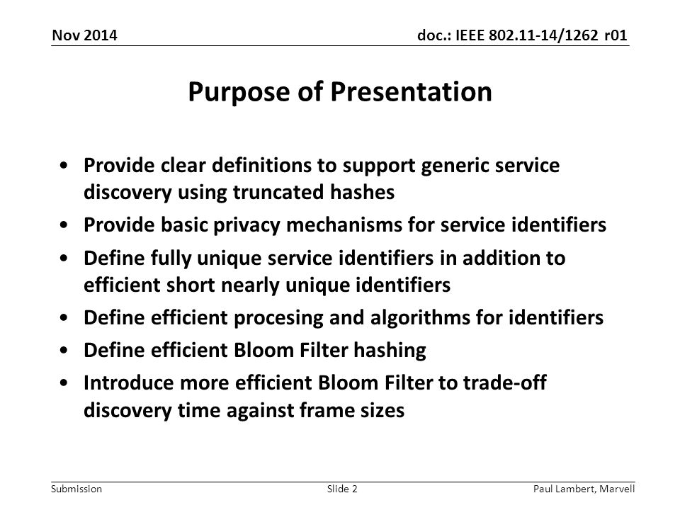 doc.: IEEE 802.11-14/1262 r01 Submission Purpose of Presentation Provide clear definitions to support generic service discovery using truncated hashes Provide basic privacy mechanisms for service identifiers Define fully unique service identifiers in addition to efficient short nearly unique identifiers Define efficient procesing and algorithms for identifiers Define efficient Bloom Filter hashing Introduce more efficient Bloom Filter to trade-off discovery time against frame sizes Paul Lambert, MarvellSlide 2 Nov 2014